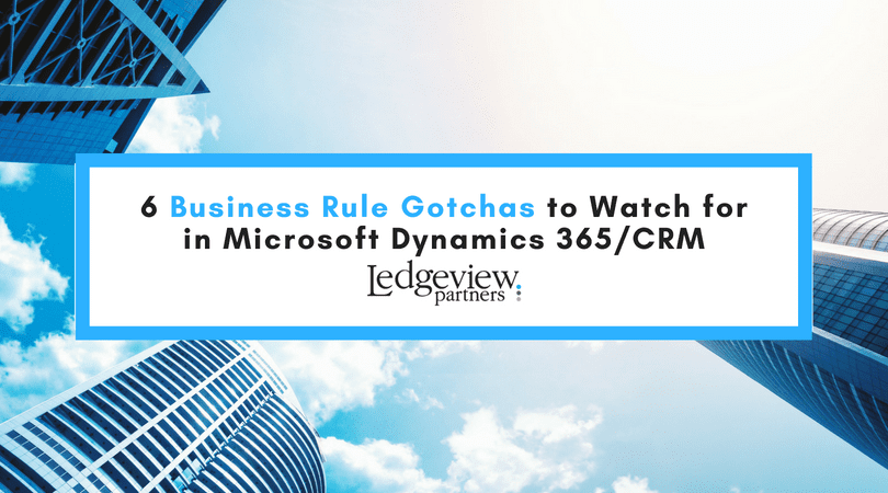 6 Business Rule Gotchas to Watch for in Microsoft Dynamics 365/CRM