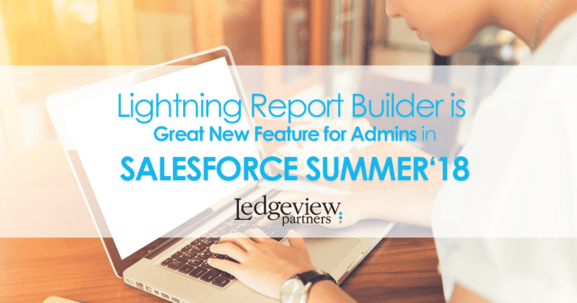Lightning Report Builder is Great New Feature for Admins in Salesforce Summer '18